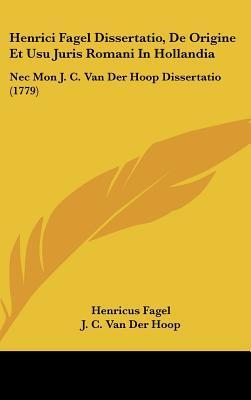 Henrici Fagel Dissertatio, de Origine Et Usu Juris Romani in Hollandia