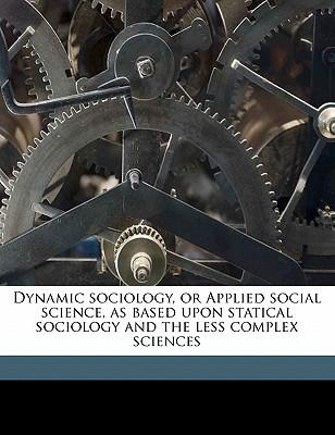Dynamic Sociology, or Applied Social Science, as Based Upon Statical Sociology and the Less Complex Sciences