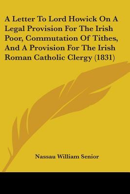 A Letter to Lord Howick on a Legal Provision for the Irish Poor, Commutation of Tithes, and a Provision for the Irish Roman Catholic Clergy (1831)