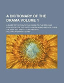 A Dictionary of the Drama Volume 1; A Guide to the Plays, Play-Wrights, Players, and Playhouses of the United Kingdom and America, from the Earliest Times to the Present