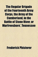 The Regular Brigade of the Fourteenth Army Corps, the Army of the Cumberland, in the Battle of Stone River, Or Murfreesboro', Tennessee