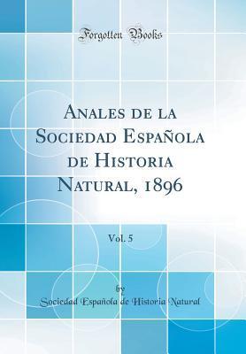 Anales de la Sociedad Española de Historia Natural, 1896, Vol. 5 (Classic Reprint)