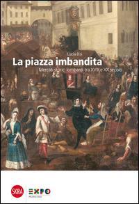 La piazza imbandita. Mercati storici lombardi tra XVIII e XX secolo