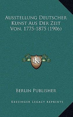 Ausstellung Deutscher Kunst Aus Der Zeit Von, 1775-1875 (1906)