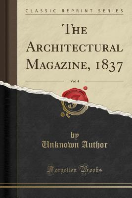 The Architectural Magazine, 1837, Vol. 4 (Classic Reprint)