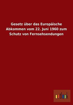 Gesetz über das Europäische Abkommen vom 22. Juni 1960 zum Schutz von Fernsehsendungen