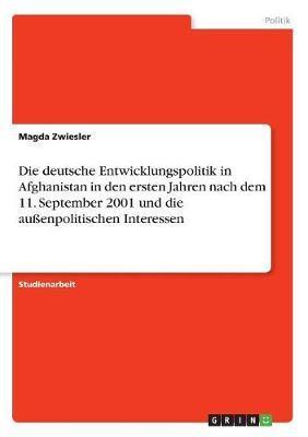 Die deutsche Entwicklungspolitik in Afghanistan in den ersten Jahren nach dem 11. September 2001 und die außenpolitischen Interessen