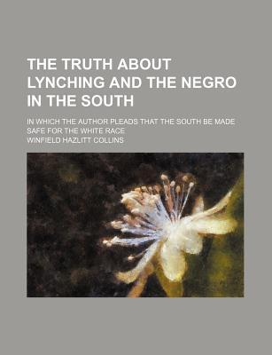 The Truth about Lynching and the Negro in the South; In Which the Author Pleads That the South Be Made Safe for the White Race