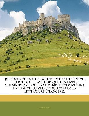 Journal General de La Litterature de France, Ou Repertoire Methodique Des Livres Nouveaux [&C.] Qui Paraissent Successivement En France (Suivi D'Un Bu