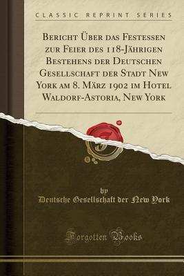 Bericht Über das Festessen zur Feier des 118-Jährigen Bestehens der Deutschen Gesellschaft der Stadt New York am 8. März 1902 im Hotel Waldorf-Astoria, New York (Classic Reprint)