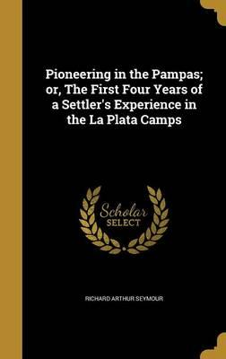 Pioneering in the Pampas; Or, the First Four Years of a Settler's Experience in the La Plata Camps