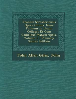 Joannis Saresberiensis Opera Omnia. Nunc Primum in Unum Collegit Et Cum Codicibus Manuscriptis, Volume 1