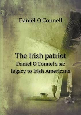 The Irish Patriot Daniel O'Connel's Sic Legacy to Irish Americans
