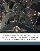 Proverb Lore; Many Sayings, Wise Or Otherwise, on Many Subjects, Gleaned from Many Sources