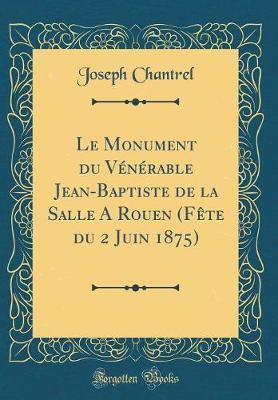 Le Monument du Vénérable Jean-Baptiste de la Salle A Rouen (Fête du 2 Juin 1875) (Classic Reprint)