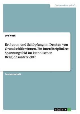 Evolution und Schöpfung im Denken von Grundschüler/innen. Ein interdisziplinäres Spannungsfeld im katholischen Religionsunterricht?