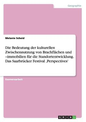 Die Bedeutung der kulturellen Zwischennutzung von Brachflächen und  -immobilien für die Standortentwicklung. Das Saarbrücker Festival ,Perspectives'