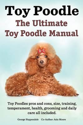 Toy Poodles. the Ultimate Toy Poodle Manual. Toy Poodles Pros and Cons, Size, Training, Temperament, Health, Grooming, Daily Care All Included