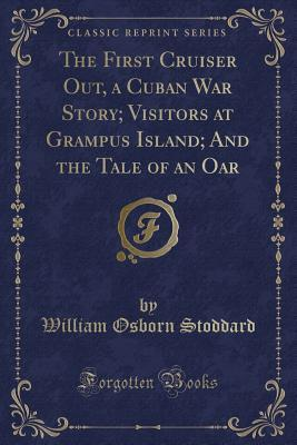 The First Cruiser Out, a Cuban War Story; Visitors at Grampus Island; And the Tale of an Oar (Classic Reprint)