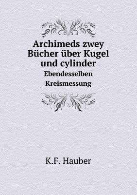 Archimeds Zwey Bucher Uber Kugel Und Cylinder Ebendesselben Kreismessung