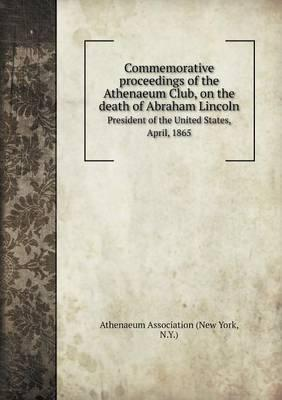 Commemorative Proceedings of the Athenaeum Club, on the Death of Abraham Lincoln President of the United States, April, 1865