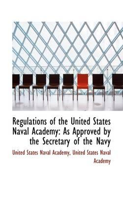 Regulations of the United States Naval Academy As Approved by the Secretary of the Navy