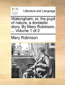 Walsingham; Or, the Pupil of Nature, a Domestic Story. by Mary Robinson, ... Volume 1 of 2