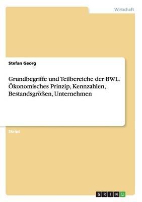 Grundbegriffe und Teilbereiche der BWL. Ökonomisches Prinzip, Kennzahlen, Bestandsgrößen, Unternehmen