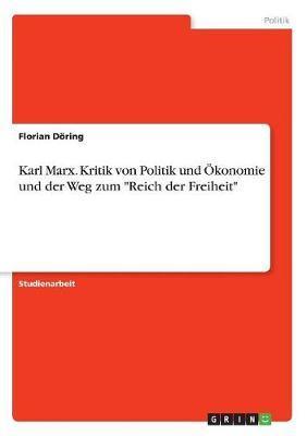 """Karl Marx. Kritik von Politik und Ökonomie und der Weg zum """"Reich der Freiheit"""""""