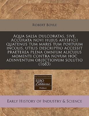 Aqua Salsa Dulcoratas, Sive, Accurata Novi Hujus Arteficii Quatenus Tum Maris Tum Portuum Incolis, Utilis Descriptio Accessit Praeterea Plena Omnium ... Hoc Adinventum Objectionum Solutio (1683)