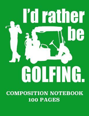 I'd Rather Be Golfing Composition Notebook