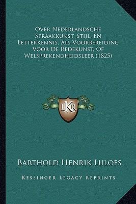 Over Nederlandsche Spraakkunst, Stijl, En Letterkennis, ALS Voorbereiding Voor de Redekunst, of Welsprekendheidsleer (1825)