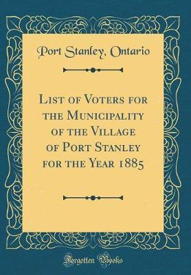 List of Voters for the Municipality of the Village of Port Stanley for the Year 1885 (Classic Reprint)