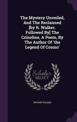 The Mystery Unveiled, and the Reclaimed [By R. Walker. Followed By] the Crinoline, a Poem, by the Author of 'The Legend of Cosmo'