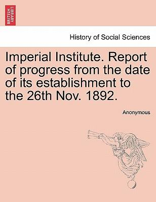 Imperial Institute. Report of progress from the date of its establishment to the 26th Nov. 1892
