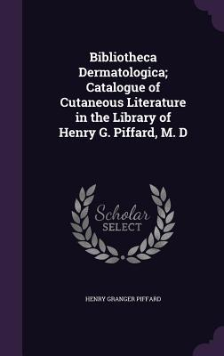 Bibliotheca Dermatologica; Catalogue of Cutaneous Literature in the Library of Henry G. Piffard, M. D