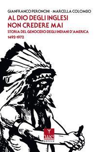 Al Dio degli inglesi non credere mai. Storia del genocidio degl'Indiani d'America 1492-1972