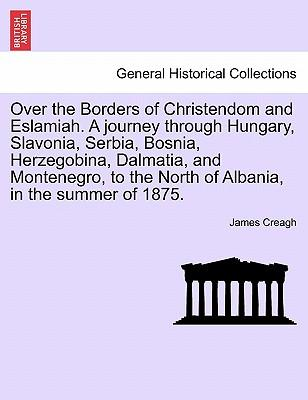 Over the Borders of Christendom and Eslamiah. A journey through Hungary, Slavonia, Serbia, Bosnia, Herzegobina, Dalmatia, and Montenegro, to the North of Albania, in the summer of 1875. Vol. I.