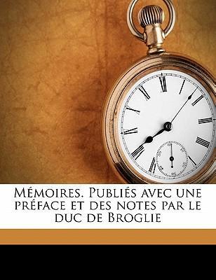 Memoires. Publies Avec Une Preface Et Des Notes Par Le Duc de Broglie