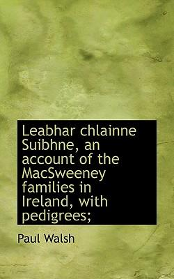 Leabhar Chlainne Suibhne, an Account of the Macsweeney Families in Ireland, with Pedigrees;