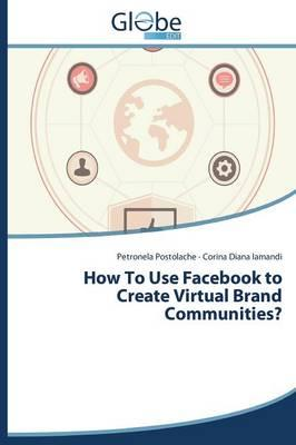 How To Use Facebook to Create Virtual Brand Communities?