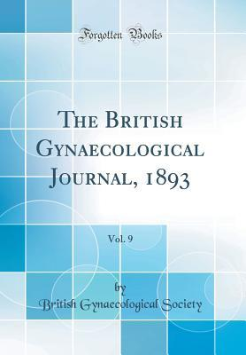 The British Gynaecological Journal, 1893, Vol. 9 (Classic Reprint)