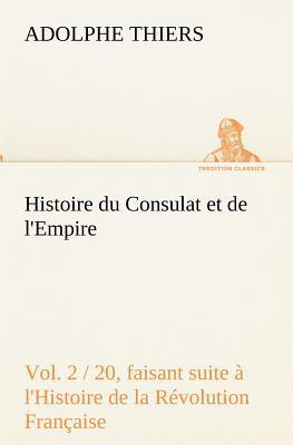Histoire du Consulat et de l Empire Vol 2 20 Faisant Suite a l Histoire de la Revolution Française