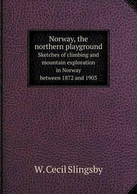 Norway, the Northern Playground Sketches of Climbing and Mountain Exploration in Norway Between 1872 and 1903