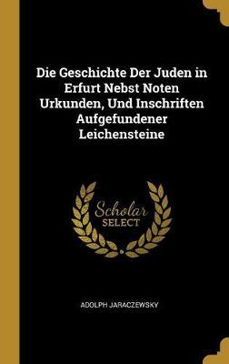 Die Geschichte Der Juden in Erfurt Nebst Noten Urkunden, Und Inschriften Aufgefundener Leichensteine