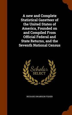 A New and Complete Statistical Gazetteer of the United States of America, Founded on and Compiled from Official Federal and State Returns, and the Seventh National Census