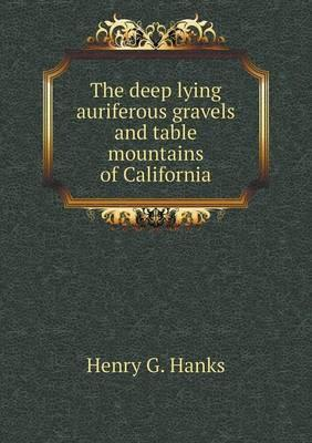 The Deep Lying Auriferous Gravels and Table Mountains of California