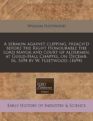 A Sermon Against Clipping, Preach'd Before the Right Honourable the Lord Mayor and Court of Aldermen, at Guild-Hall Chappel, on Decemb. 16. 1694 by W. Fleetwood. (1694)