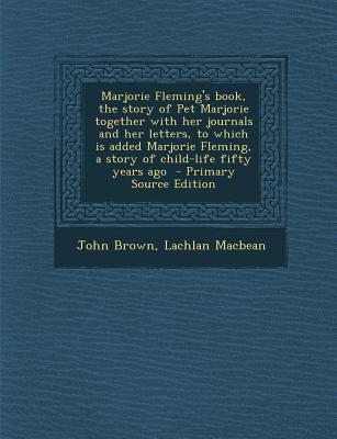 Marjorie Fleming's Book, the Story of Pet Marjorie Together with Her Journals and Her Letters, to Which Is Added Marjorie Fleming, a Story of Child-Life Fifty Years Ago