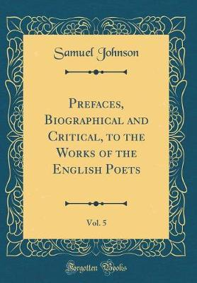 Prefaces, Biographical and Critical, to the Works of the English Poets, Vol. 5 (Classic Reprint)